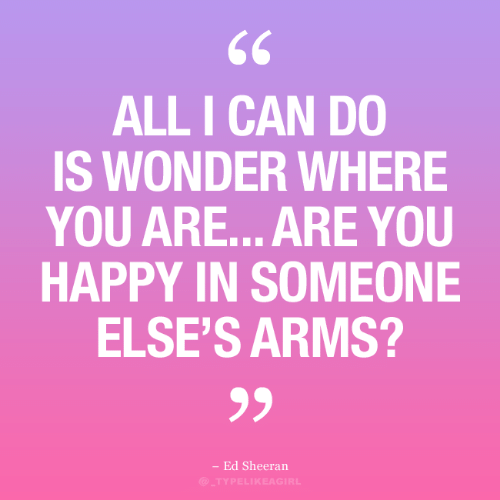 Ed Sheeran: 66  ALL I CAN DO  IS WONDER WHERE  YOU ARE... ARE YOU  HAPPY IN SOMEONE  ELSE'S ARMS?  - Ed Sheeran  )_TYPELI KEAGIRL
