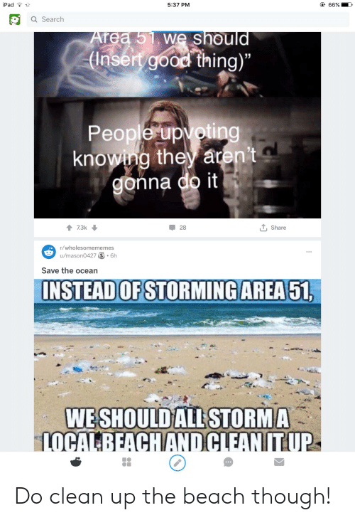 """Ipad, Beach, and Good: @ 66%  iPad  5:37 PM  Q Search  Area 51 we should  (Insert good thing)""""  People upvoting  knowing they aren't  gonna do it  TShare  7.3k  28  r/wholesomememes  u/mason0427 S . 6h  Save the ocean  INSTEAD OF STORMING AREA 51  WESHOULD ALL STORMA  LOCALBEACHANDCLEAN ITUP Do clean up the beach though!"""