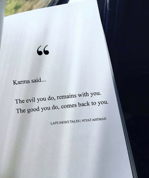 Good, Karma, and Evil: 66  Karma said...  The evil you do, remains with you.  The good you do, comes back to you.  LATE.NIGHT.TALES | NIYAZ AHEMAD