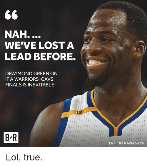 Cavs, Draymond Green, and Finals: 66  NAH....  WE'VE LOST A  LEAD BEFORE.  DRAYMOND GREEN ON  IFA WARRIORS-CAVS  FINALS IS INEVITABLE  BR  H/TTIM KAWAKAMI Lol, true.