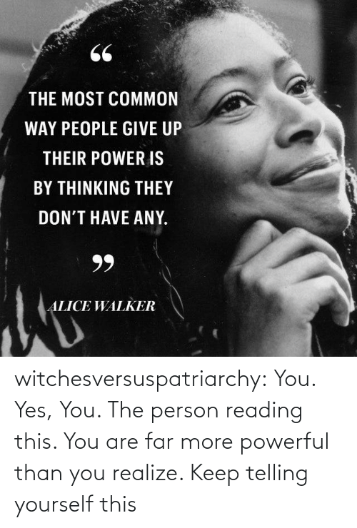 give up: 66  THE MOST COMMON  WAY PEOPLE GIVE UP  THEIR POWER IS  BY THINKING THEY  DON'T HAVE ANY.  99  ALICE WALKER witchesversuspatriarchy:  You. Yes, You. The person reading this. You are far more powerful than you realize. Keep telling yourself this