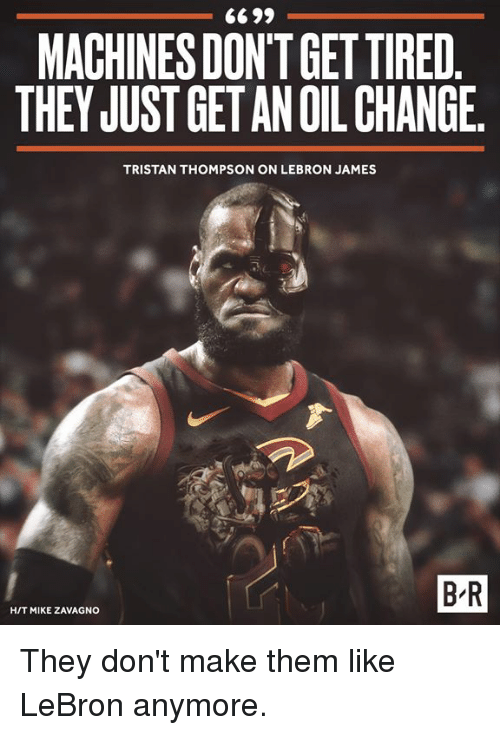 LeBron James, Lebron, and Oil Change: 6699  MACHINES DON'T GET TIRED  THEY JUST GET AN OIL CHANGE  TRISTAN THOMPSON ON LEBRON JAMES  B-R  H/T MIKE ZAVAGNO They don't make them like LeBron anymore.