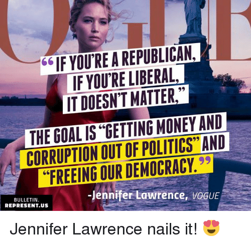 """jennifer lawrence: 66IF YOU RE A REPUBLICAN,  IF YOU'RE LIBERAL  IT DOESN'T MATTER,  THE GOAL IS """"GETTING MONEY AND  CORRUPTION OUT OF POLITICS"""" AND  """"FREEING OUR DEMOCRACY.  BULLETIN  REPRESENT.US  Jennifer Lawrence, VOGUE Jennifer Lawrence nails it! 😍"""