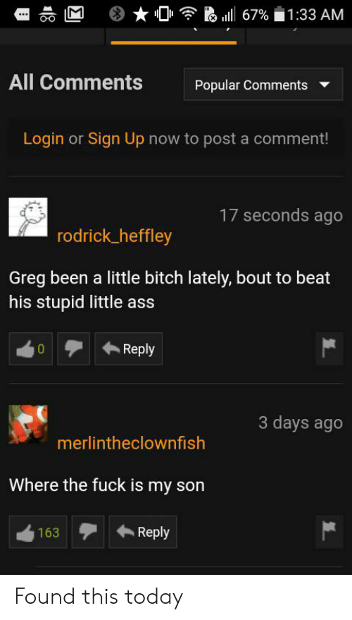 Ass, Bitch, and Fuck: 67% 1 :33 AM  All Comments  Popular Comments  Login or Sign Up now to post a comment!  17 seconds ago  rodrick_heffley  Greg been a little bitch lately, bout to beat  his stupid little ass  Reply  0  3 days ago  merlintheclownfish  Where the fuck is my son  Reply  163 Found this today