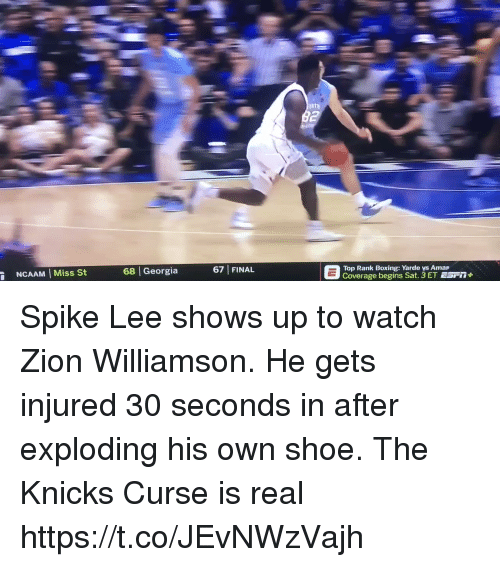 "Boxing, New York Knicks, and Memes: 67 FINAL  E  Top Rank begin Yarde ys Arna"" Fi1+  NCAAM Miss St  68 Georgia  Top Rank Boxing: Yarde vs Amap Spike Lee shows up to watch Zion Williamson. He gets injured 30 seconds in after exploding his own shoe. The Knicks Curse is real https://t.co/JEvNWzVajh"