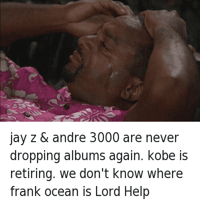 Andre 3000: jay z & andre 3000 are never dropping albums again. kobe is retiring. we don't know where frank ocean is Lord Help jay z & andre 3000 are never dropping albums again. kobe is retiring. we don't know where frank ocean is Lord Help