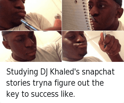 Key to More Success: Studying DJ Khaled's snapchat stories tryna figure out the key to success like. Studying DJ Khaled's snapchat stories tryna figure out the key to success like.