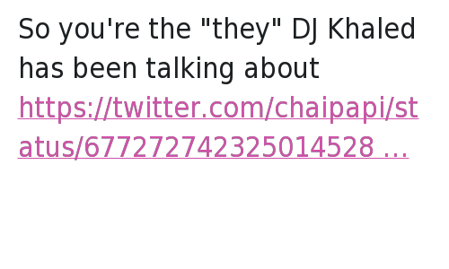 """Key to More Success: So you're the """"they"""" DJ Khaled has been talking about   KHALED IS SO BASIC HE DOES AND SAYS THE SAME SHIT EVERYDAY HOW ARE Y'ALL ENTERTAINED So you're the """"they"""" DJ Khaled has been talking about"""