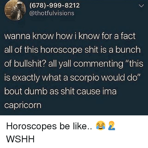 """Be Like, Dumb, and Memes: (678)-999-8212  Othotfulvisions  wanna know how i know for a fact  all of this horoscope shit is a bunch  of bullshit? all yall commenting """"this  is exactly what a scorpio would do  bout dumb as shit cause ima  capricorn Horoscopes be like.. 😂🤦♂️ WSHH"""