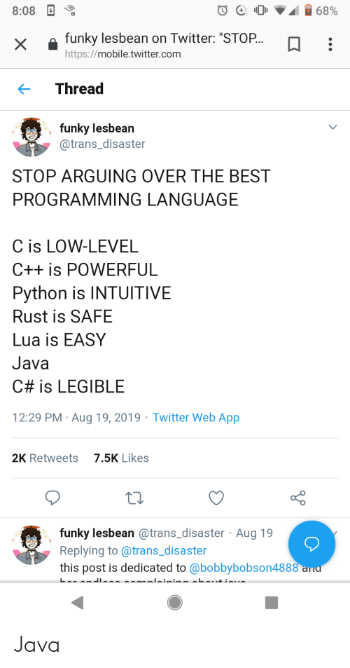 """Twitter, Best, and Http: 68%  8:08  funky lesbean on Twitter: """"STOP...  X  http://mobile.twitter.com  Thread  funky lesbean  @trans_disaster  STOP ARGUING OVER THE BEST  PROGRAMMING LANGUAGE  C is LOW-LEVEL  C++ is POWERFUL  Python is INTUITIVE  Rust is SAFE  Lua is EASY  Java  C# is LEGIBLE  29 PM Aug 19, 2019 Twitter Web App  7.5K Likes  2K Retweets  funky lesbean @trans_disaster Aug 19  Replying to @trans_disaster  this post is dedicated to @bobbybobson4888 ad Java"""
