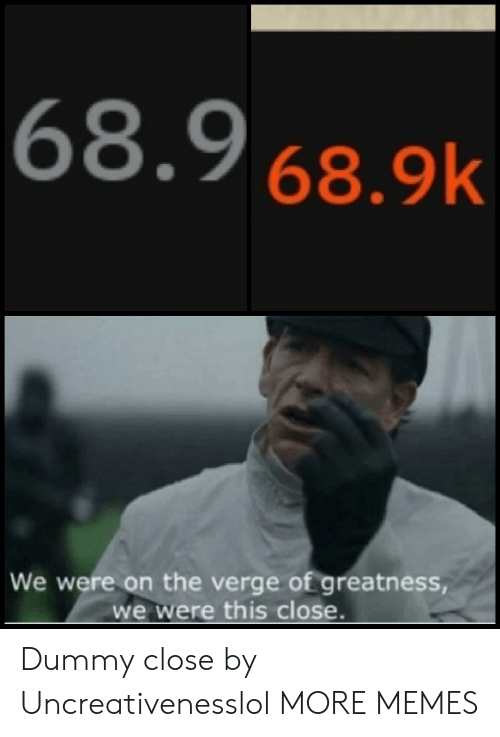 greatness: 68.9 68.9k  We were on the verge of greatness  we were this close. Dummy close by Uncreativenesslol MORE MEMES