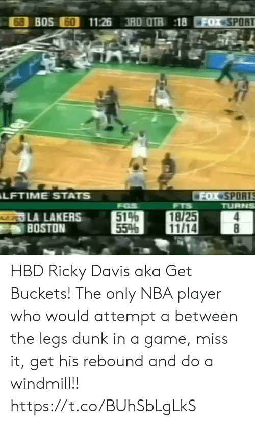 Dunk, Los Angeles Lakers, and Memes: 68 BOS 60  11:26 3RD OTR 18  FOX SPORT  ter  LFTIME STATS  FOX SPORTS  TURNS  FGS  514  55%  FTS  LA LAKERS  BOSTON  18/25  11/14  8 HBD Ricky Davis aka Get Buckets! The only NBA player who would attempt a between the legs dunk in a game, miss it, get his rebound and do a windmill!!  https://t.co/BUhSbLgLkS