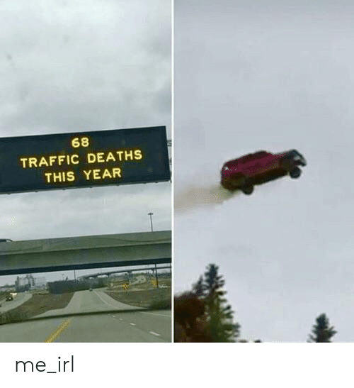 Traffic: 68  TRAFFIC DEATHS  THIS YEAR me_irl