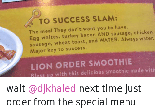 Key to More Success: @DennysDiner  wait @djkhaled next time just order from the special menu   🔑 TO SUCCESS SLAM:  The meal They don't want you to have.  Egg whites, turkey bacoon AND sausage, chicken  sausage, wheat toast, and WATER. Always water.  Major keey to success.  LIONORDER SMOOTHIE  Bless up with this delicious smoothie made with wait @djkhaled next time just order from the special menu