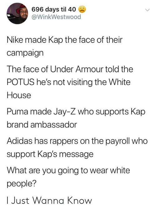 Puma: 696 days til 40  @WinkWestwood  Nike made Kap the face of their  campaign  The face of Under Armour told the  POTUS he's not visiting the White  House  Puma made Jay-Z who supports Kap  brand ambassador  Adidas has rappers on the payroll who  support Kap's message  What are you going to wear white  people? I Just Wanna Know