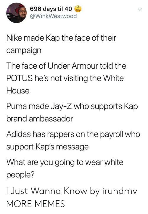 Puma: 696 days til 40  @WinkWestwood  Nike made Kap the face of their  campaign  The face of Under Armour told the  POTUS he's not visiting the White  House  Puma made Jay-Z who supports Kap  brand ambassador  Adidas has rappers on the payroll who  support Kap's message  What are you going to wear white  people? I Just Wanna Know by irundmv MORE MEMES