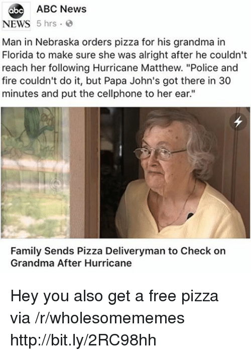 """Abc News: 6be ABC News  NEWS 5 hrs  Man in Nebraska orders pizza for his grandma in  Florida to make sure she was alright after he couldn't  reach her following Hurricane Matthew. """"Police and  fire couldn't do it, but Papa John's got there in 30  minutes and put the cellphone to her ear.""""  Family Sends Pizza Deliveryman to Check on  Grandma After Hurricane Hey you also get a free pizza via /r/wholesomememes http://bit.ly/2RC98hh"""