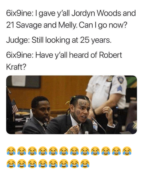kraft: 6ix9ine:I gave y'all Jordyn Woods and  21 Savage and Melly. Can I go now?  Judge: Still looking at 25 years.  6ix9ine: Have y'all heard of Robert  Kraft? 😂😂😂😂😂😂😂😂😂😂😂😂😂😂😂😂😂😂😂😂