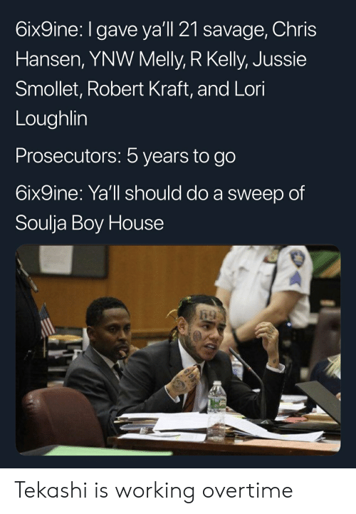 Blackpeopletwitter, Funny, and R. Kelly: 6ix9ine: Igave yal 21 savage,Chris  Hansen, YNW Melly, R Kelly, Jussie  Smollet, Robert Kraft, and Lori  Loughlin  Prosecutors: 5 years to go  6ix9ine: Ya'll should do a sweep of  Soulja Boy House Tekashi is working overtime