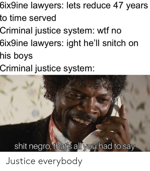 Shit, Snitch, and Wtf: 6ix9ine  lawyers: lets reduce 47 years  to time served  Criminal justice system: wtf no  6ix9ine  lawyers: ight he'll snitch on  his boys  Criminal justice system:  shit negro, that's all you had to say Justice everybody