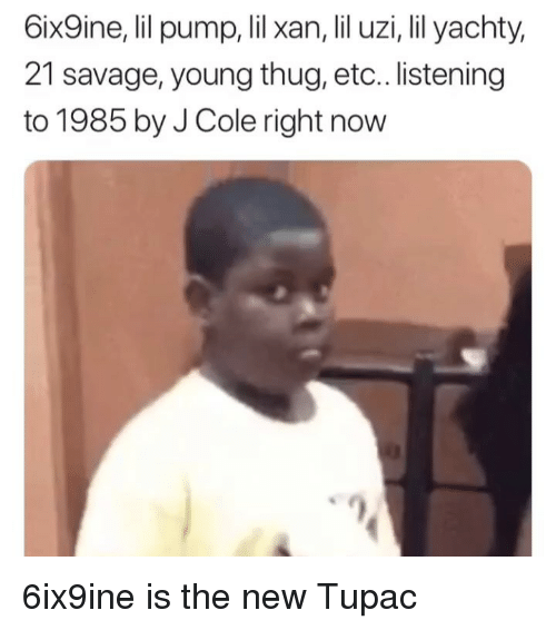 Funny, J. Cole, and Savage: 6ix9ine, lil pump, lil xan, lil uzi, lil yachty,  21 savage, young thug, etc.. listening  to 1985 by J Cole right now 6ix9ine is the new Tupac