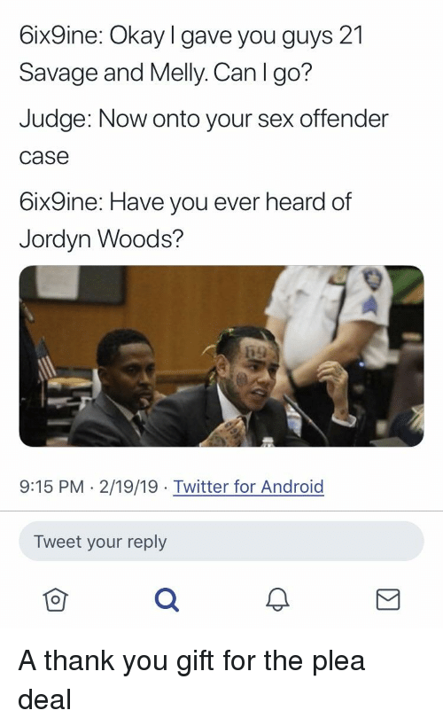 Android, Blackpeopletwitter, and Funny: 6ix9ine: Okay I gave you guys 21  Savage and Melly. Can I go?  Judge: Now onto your sex offender  case  6ix9ine: Have you ever heard of  Jordyn Woods?  9:15 PM 2/19/19 Twitter for Android  Tweet your reply