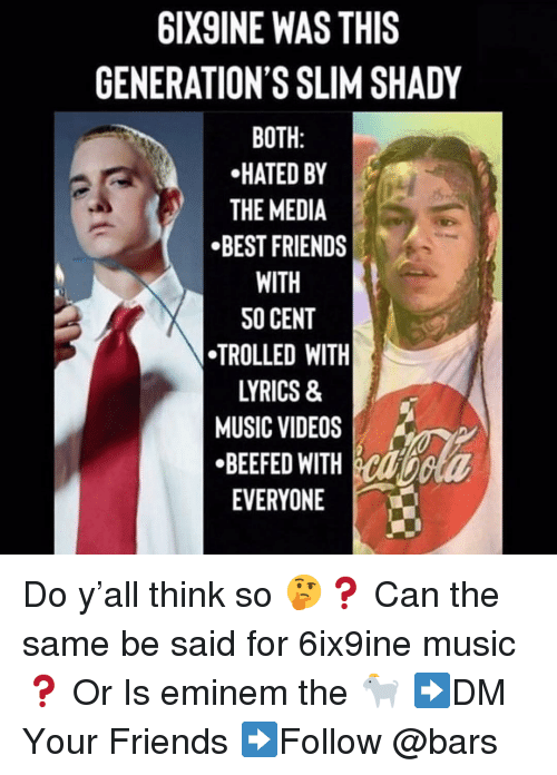 Eminem, Friends, and Memes: 6IX9INE WAS THIS  GENERATION'S SLIM SHADY  BOTH:  HATED BY  THE MEDIA  BEST FRIENDS  WITH  SO CENT  TROLLED WITH  LYRICS &  MUSIC VIDEOS  «BEEFED WITH  EVERYONE Do y'all think so 🤔❓ Can the same be said for 6ix9ine music ❓ Or Is eminem the 🐐 ➡️DM Your Friends ➡️Follow @bars