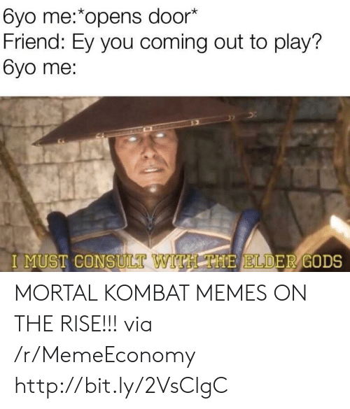 Mortal Kombat: 6yo me:*opens door*  Friend: Ey you coming out to play?  6yo me:  I MUST CONSULT  VITH THE ELDER GODS MORTAL KOMBAT MEMES ON THE RISE!!! via /r/MemeEconomy http://bit.ly/2VsClgC