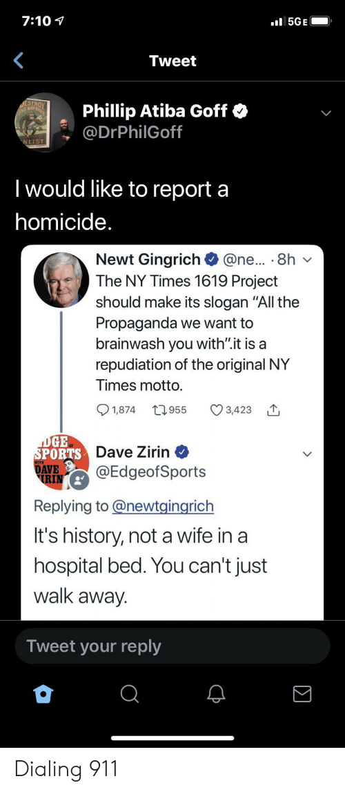 """Propaganda: 7:10  l5GE  Tweet  DESTROY  THS MAD  Phillip Atiba Goff  @DrPhilGoff  NLIST  I would like to report a  homicide.  Newt Gingrich  The NY Times 1619 Project  @ne... 8h  should make its slogan """"All the  Propaganda we want to  brainwash you with"""".it is a  repudiation of the original NY  Times motto.  t955  1,874  3,423  DGE  SPORTS Dave Zirin  DAVE  RIN  @EdgeofSports  Replying to@newtgingrich  It's history, not a wife in a  hospital bed. You can't just  walk away.  Tweet your reply Dialing 911"""