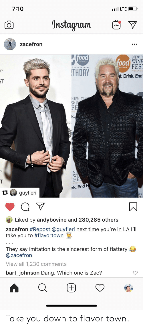 Food, Instagram, and Yo: 7:10  LTE  Instagram  zacefron  food  NEW Y  food WINE  FEST  natwerk  etwork  BY  THDAY  PRESENTED  at. Drink. End  NEW YO  WIN  FE  PRE  k.  ESE  Y  NE  WI  FE  PRESEN  nk. End H  guyfieri  RK  Liked by andybovine and 280,285 others  zacefron #Repost @guyfieri next time you're in LA I'lI  take you to #flavortown  They say imitation is the sincerest form of flattery  @zacefron  View all 1,230 comments  bart_johnson Dang. Which one is Zac?  + Take you down to flavor town.