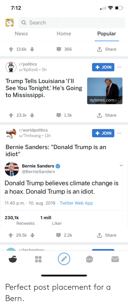 "Bernie Sanders, Donald Trump, and News: 7:12  Q Search  News  Home  Popular  t Share  366  13.6k  r/politics  u/6p6ss6.5h  + JOIN  Trump Tells Louisiana 'I'll  See You Tonight.' He's Going  Mississippi.  nytimes.com  t Share  1.3k  23.1k  r/worldpolitics  /Tmfwang 11h  + JOIN  Bernie Sanders: ""Donald Trump is an  idiot""  Bernie Sanders  @BernieSanders  Donald Trump  believes climate change is  a hoax. Donald Trump is an idiot.  11:40 p.m. 10. aug. 2019 Twitter Web App  1 mill  230,1k  Liker  Retweets  1 Share  29.5k  2.2k  r/technoloav. Perfect post placement for a Bern."