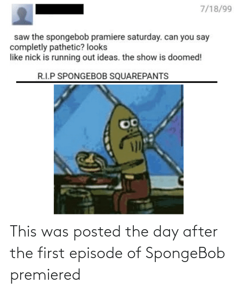 Saw, SpongeBob, and Nick: 7/18/99  saw the spongebob pramiere saturday. can you say  completly pathetic? looks  like nick is running out ideas. the show is doomed!  R.I.P SPONGEBOB SQUAREPANTS This was posted the day after the first episode of SpongeBob premiered