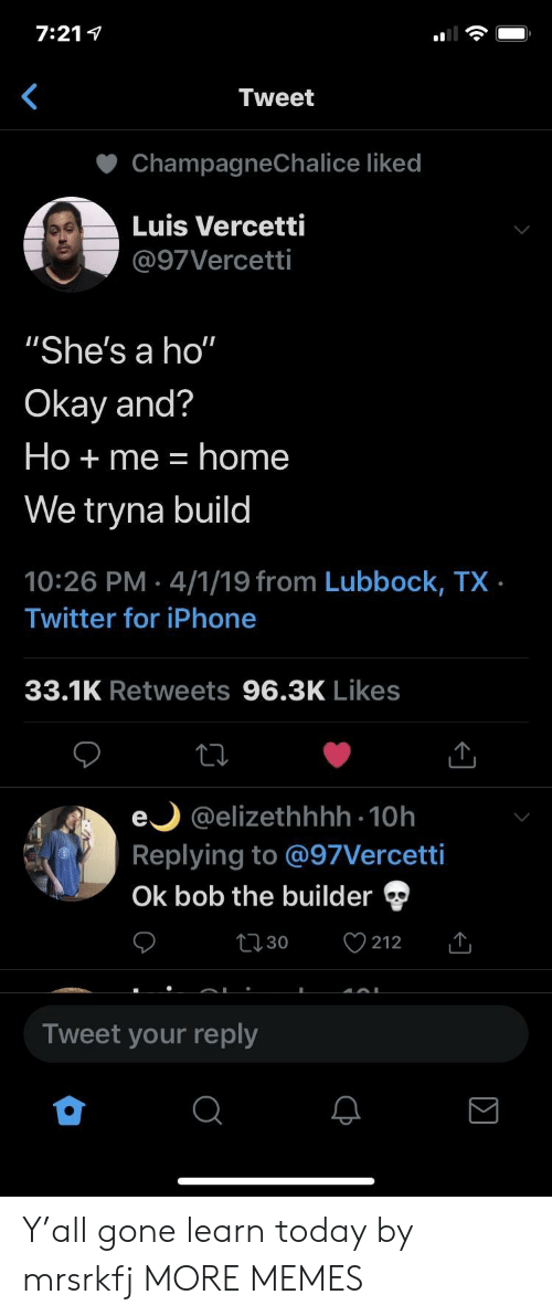 """Dank, Iphone, and Memes: 7:21 1  Tweet  ChampagneChalice liked  Luis Vercetti  @97Vercetti  """"She's a ho""""  Okay and?  Ho + me home  We tryna build  10:26 PM 4/1/19 from Lubbock, TX  Twitter for iPhone  33.1K Retweets 96.3K Likes  e @elizethhhh 10h  Replying to @97Vercetti  Ok bob the builder  t 30  212  Tweet your reply Y'all gone learn today by mrsrkfj MORE MEMES"""