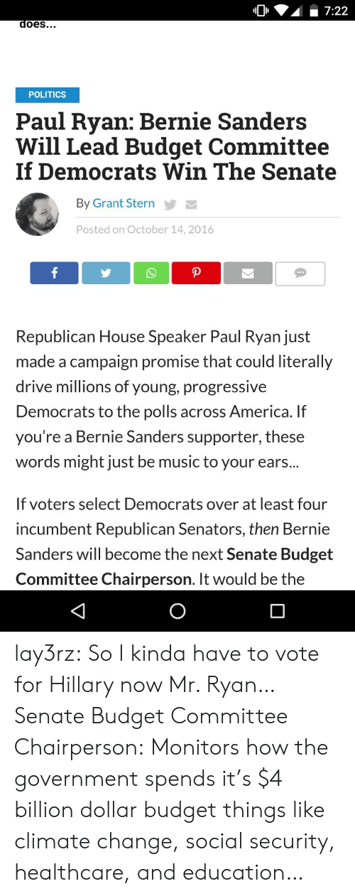 The Polls: 7:22  does...  POLITICS  Paul Ryan: Bernie Sanders  Will Lead Budget Committee  If Democrats Win The Senate  By Grant Stern  Posted on October 14, 2016  f  P  Republican House Speaker Paul Ryan just  made a campaign promise that could literally  drive millions of young, progressive  Democrats to the polls across America. If  you're a Bernie Sanders supporter, these  words might just be music to your ears...  If voters select Democrats over at least four  incumbent Republican Senators, then Bernie  Sanders will become the next Senate Budget  Committee Chairperson. It would be the lay3rz:  So I kinda have to vote for Hillary now Mr. Ryan… Senate Budget Committee Chairperson: Monitors how the government spends it's $4 billion dollar budget things like climate change, social security, healthcare, and education…