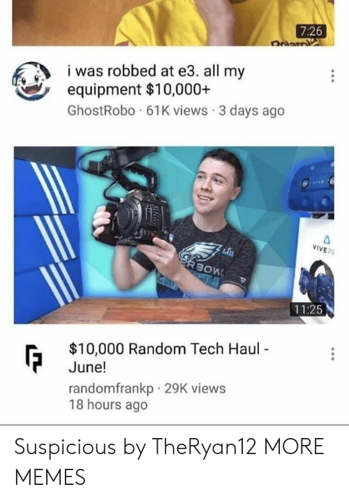 Equipment: 7:26  was robbed at e3. all my  equipment $10,000+  GhostRobo 61K views 3 days ago  VIVEP  11:25  $10,000 Random Tech Haul  June!  randomfrankp 29K views  18 hours ago Suspicious by TheRyan12 MORE MEMES
