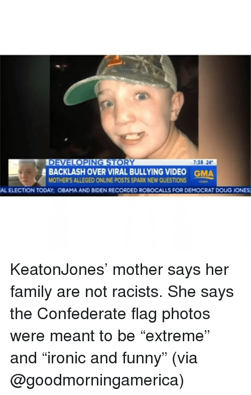 """Obama And Biden: 7:38 24  BACKLASH OVER VIRAL BULLYING VIDEO  MOTHER'S ALLEGED ONLINE POSTS SPARK NEW QUESTIONS  GMA  AL ELECTION TODAY: OBAMA AND BIDEN RECORDED ROBOCALLS FOR DEMOCRAT DOUG JONES KeatonJones' mother says her family are not racists. She says the Confederate flag photos were meant to be """"extreme"""" and """"ironic and funny"""" (via @goodmorningamerica)"""