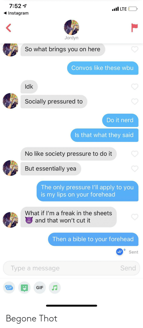 Gif, Instagram, and Nerd: 7:521  I LTE  Instagram  Jordyn  So what brings you on here  Convos like these wbu  Idk  Socially pressured to  Do it nerd  Is that what they said  No like society pressure to do it  But essentially yea  The only pressure 'll apply to you  is my lips on your forehead  What if I'm a freak in the sheets  and that won't cut it  Then a bible to your forehead  Sent  Send  Type a message  GIF Begone Thot