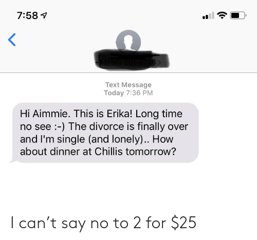 Chillis, Text, and Time: 7:58  1(786) 201-8728>  Text Message  Today 7:36 PM  Hi Aimmie. This is Erika! Long time  no see:-) The divorce is finally over  and I'm single (and lonely).. How  about dinner at Chillis tomorrow? I can't say no to 2 for $25
