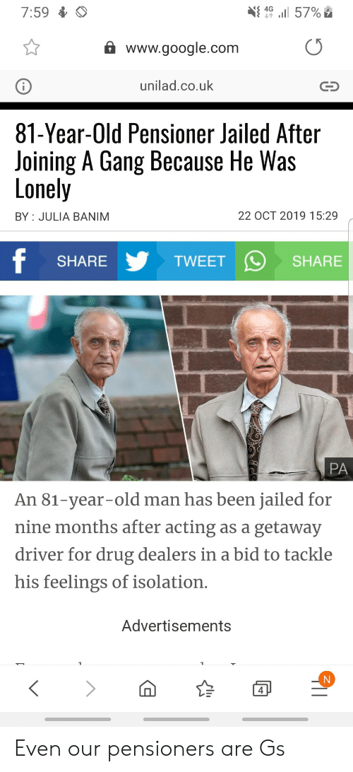 julia: 7:59  4G  57%  www.google.com  unilad.co.uk  81-Year-Old Pensioner Jailed After  Joining A Gang Because He Was  Lonely  22 OCT 2019 15:29  BY JULIA BANIM  f  TWEET  SHARE  SHARE  PA  An 81-year-old man has been jailed for  nine months after acting as a getaway  driver for drug dealers in a bid to tackle  his feelings of isolation.  Advertisements  4 Even our pensioners are Gs
