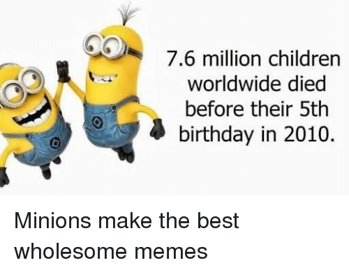 Birthday, Children, and Memes: 7.6 million children  worldwide died  before their 5th  birthday in 2010. Minions make the best wholesome memes