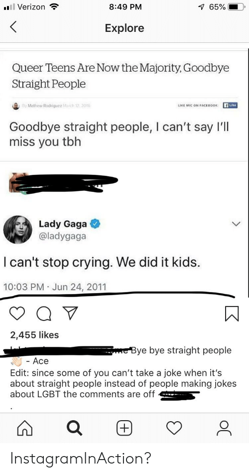 Crying, Facebook, and Lady Gaga: 7 65%  8:49 PM  ll Verizon  <  Explore  Queer Teens Are Now the Majority, Goodbye  Straight People  By Mathew Rodriguez March 12 2016  Like  LIKE MIC ON FACEBOOK  Goodbye straight people, I can't say I'll  miss you tbh  Lady Gaga  @ladygaga  I can't stop crying. We did it kids.  10:03 PM Jun 24, 2011  .  2,455 likes  meBye bye straight people  Ace  Edit: since some of you can't take a joke when it's  about straight people instead of people making jokes  about LGBT the comments are off InstagramInAction?