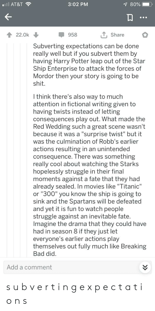 """Bad, Breaking Bad, and Game of Thrones: 7 80%  3:02 PM  ll AT&T  Share  22.0k  958  Subverting expectations can be done  really well but if you subvert them by  having Harry Potter leap out of the Star  Ship Enterprise to attack the forces of  Mordor then your story is going to be  shit.  I think there's also way to much  attention in fictional writing given to  having twists instead of letting  consequences play out. What made the  Red Wedding such a great  because it was a """"surprise twist"""" but it  was the culmination of Robb's earlier  scene wasn't  actions resulting in an unintended  consequence. There was something  really cool about watching the Starks  hopelessly struggle in their final  moments against a fate that they had  already sealed. In movies like """"Titanic""""  or """"300"""" you know the ship is going to  sink and the Spartans will be defeated  and yet it is fun to watch people  struggle against an inevitable fate.  Imagine the drama that they could have  had in season 8 if they just let  everyone's earlier actions play  themselves out fully much like Breaking  Bad did  Add a comment s u b v e r t i n g e x p e c t a t i o n s"""