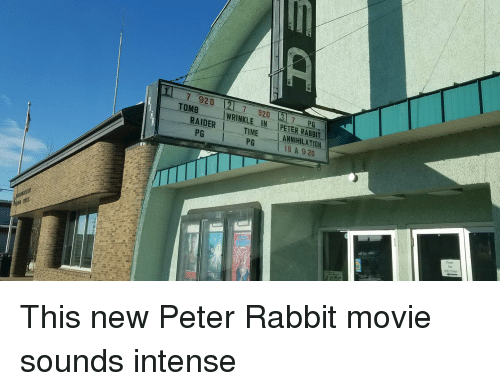 Funny, Movie, and Rabbit: 7 920  TOMB  7 920 7 P  WRINKLE IN PETER RABBIT  RAIDER TIME ANNIHILATION  PG  PG  18 A 9 20  Please  Othet Doot This new Peter Rabbit movie sounds intense