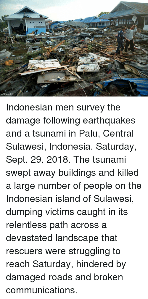 dumping: 7  AP Photo/Rifki Indonesian men survey the damage following earthquakes and a tsunami in Palu, Central Sulawesi, Indonesia, Saturday, Sept. 29, 2018. The tsunami swept away buildings and killed a large number of people on the Indonesian island of Sulawesi, dumping victims caught in its relentless path across a devastated landscape that rescuers were struggling to reach Saturday, hindered by damaged roads and broken communications.