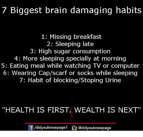 "urine: 7 Biggest brain damaging habits  1: Missing breakfast  2: Sleeping late  3: High sugar consumption  4: More sleeping specially at morning  5: Eating meal while watching TV or computer  6: Wearing Cap/scarf or socks while sleeping  7: Habit of blocking/Stoping Urine  ""HEALTH IS FIRST. WEALTH IS NEXT  f/didyouknowpagel @didyouknowpage"