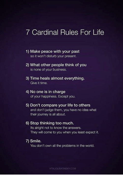 Except You: 7 Cardinal Rules For Life  1) Make peace with your past  so it won't disturb your present.  2) What other people think of you  3) Time heals almost everything  4) No one is in charge  5) Don't compare your life to others  is none of your business.  Give it time  of your happiness. Except you.  and don't judge them, you have no idea what  their journey is all about.  6) Stop thinking too much.  Its alright not to know the answers.  They will come to you when you least expect it.  7) Smile.  You don't own all the problems in the world.  VITALIGUSATINSKY.COM