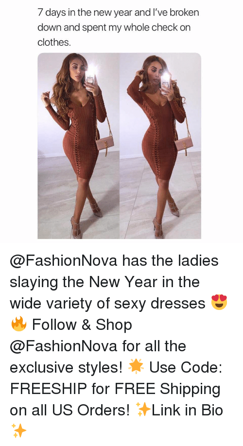 7 days: 7 days in the new year and I've broken  down and spent my whole check on  clothes. @FashionNova has the ladies slaying the New Year in the wide variety of sexy dresses 😍🔥 Follow & Shop @FashionNova for all the exclusive styles! 🌟 Use Code: FREESHIP for FREE Shipping on all US Orders! ✨Link in Bio✨