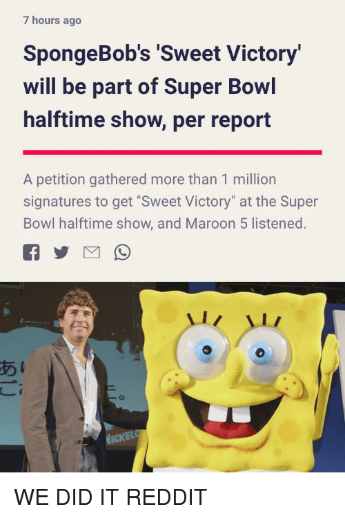 """Reddit, Super Bowl, and Maroon 5: 7 hours ago  SpongeBob's Sweet Victory  will be part of Super Bowl  halftime show, per report  A petition gathered more than 1 million  signatures to get """"Sweet Victory"""" at the Super  Bowl halftime show, and Maroon 5 listened.  あ  1 WE DID IT REDDIT"""