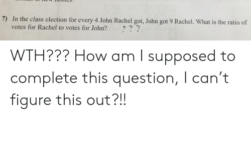 The Ratio: 7) In the class election for every 4 John Rachel got, John got 9 Rachel. What is the ratio of  votes for Rachel to votes for John?  7 ? ל. WTH??? How am I supposed to complete this question, I can't figure this out?!!