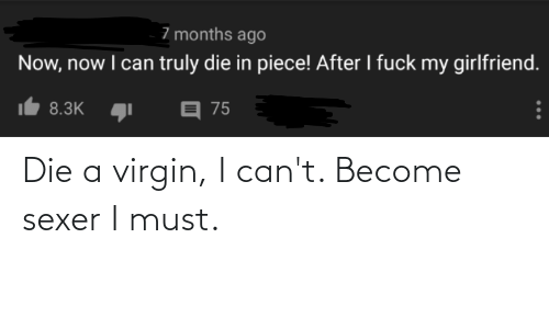 I Fuck: 7 months ago  Now, now I can truly die in piece! After I fuck my girlfriend.  目 75  8.3K Die a virgin, I can't. Become sexer I must.